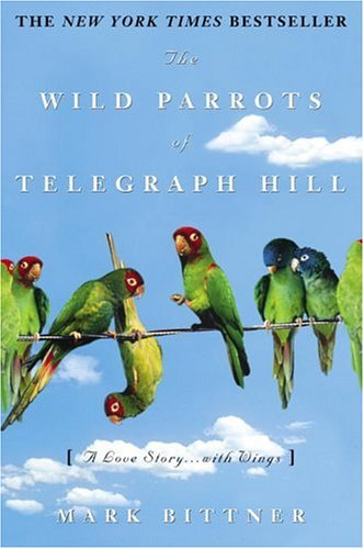 The Wild Parrots Of Telegraph Hill: A Love Story . . .with Wings: BITTNER, Mark (SIGNED)