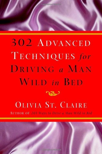 9780609610565: 302 Advanced Techniques for Driving a Man Wild in Bed: The New Book by the Bestselling Author of 203 Ways to Drive a Man Wild in Bed