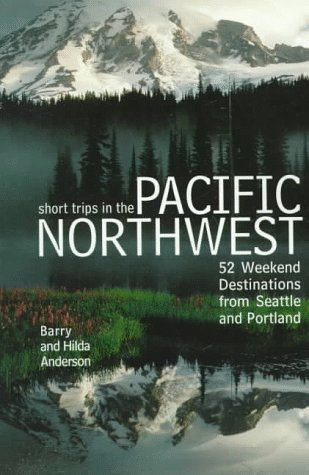 Short Trips in the Pacific Northwest: 52 Weekend Destinatons from Seattle and Portland: Barry ...