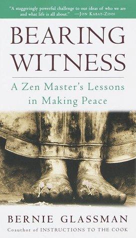 Bearing Witness: A Zen Master's Lessons in Making Peace: Bernie Glassman