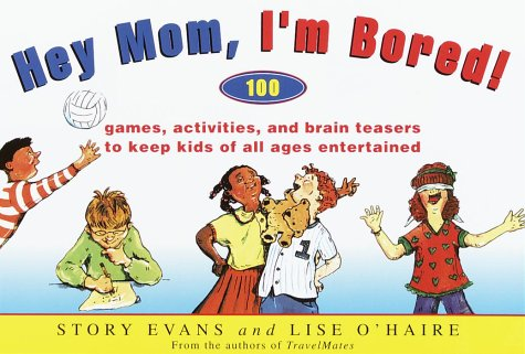 Hey Mom, I'm Bored!: 100 Games, Activities, and Brain Teasers to Keep Kids of All Ages ...