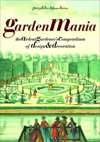 Garden Mania: The Ardent Gardener's Compendium of Design and Decoration