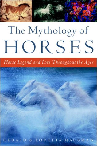 The Mythology of Horses: Horse Legend and Lore Throughout the Ages: Hausman, Gerald; Hausman, ...