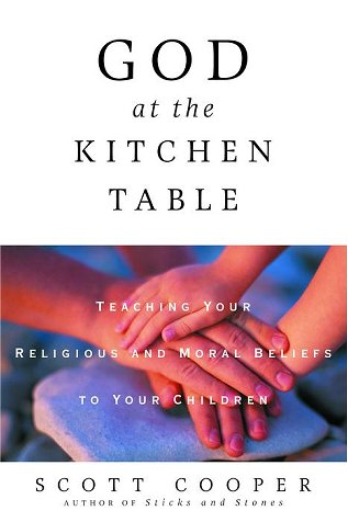 God at the Kitchen Table: Teaching Your Religious and Moral Beliefs to Your Children: Cooper, Scott
