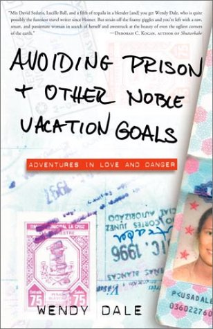 Avoiding Prison and Other Noble Vacation Goals: Adventures in Love and Danger: Dale, Wendy