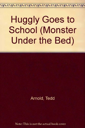 Huggly Goes to School (Monster Under the Bed): Tedd Arnold
