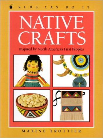 Native Crafts: Inspired by North America's First Peoples (Kids Can Do It (Prebound)) (9780613263450) by Maxine Trottier
