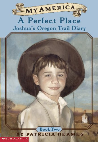 A Perfect Place: Joshua's Oregon Trail Diary, Willamette Valley, Oregon, Book Two, 1848 (Turtleback School & Library Binding Edition) (0613572610) by Patricia Hermes