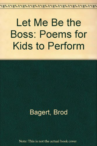 Let Me Be the Boss: Poems for: Bagert, Brod