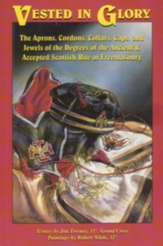 Vested in Glory: The Aprons, Cordons, Collars, Caps, and Jewels of the Degrees of the Ancient &...