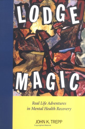 Lodge Magic : Real Life Adventures in Mental Health Recovery {FIRST EDITION}: Trepp, John K.