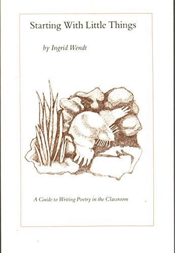 Starting with Little Things: A Guide to Writing Poetry in the Classroom [Signed]: Wendt, Ingrid