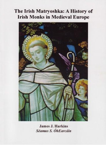 The Irish Matryoshka: A History of Irish Monks in Medieval Europe: James Harkins, Seamus S. ...