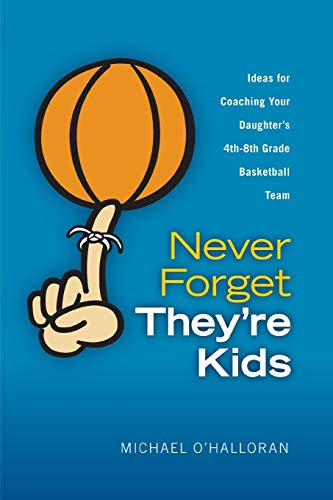 9780615151557: Never Forget They're Kids - Ideas for Coaching Your Daughter's 4th - 8th Grade Basketball Team