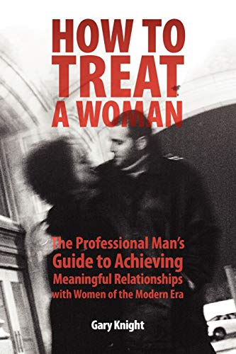 How to Treat a Woman: The Professional Mans Guide to Achieving Meaningful Relationships with Women ...
