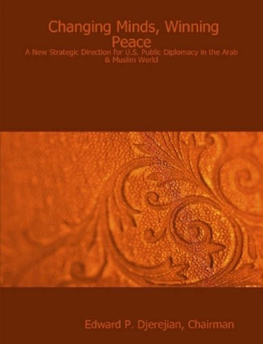Changing Minds, Winning Peace: A New Strategic Direction for U.S. Public Diplomacy in the Arab &amp...