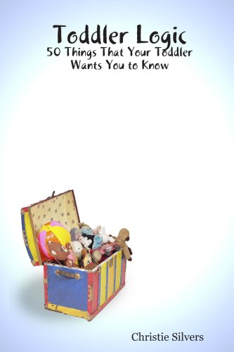 Toddler Logic: 50 Things That Your Toddler Wants You to Know: Silvers, Christie