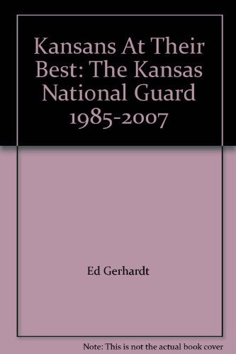 Kansans At Their Best: The Kansas National Guard, 1985-2007: Gerhardt, Ed