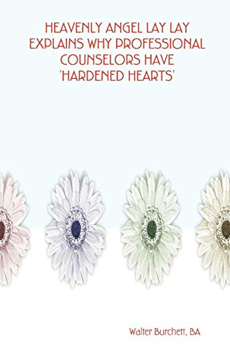 HEAVENLY ANGEL LAY LAY EXPLAINS WHY PROFESSIONAL COUNSELORS HAVE HARDENED HEARTS: Walter BA ...