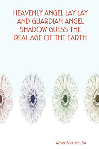 HEAVENLY ANGEL LAY LAY AND GUARDIAN ANGEL SHADOW GUESS THE REAL AGE OF THE EARTH: Walter BA ...