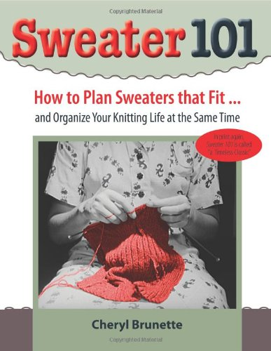 Sweater 101: How to Plan Sweaters That Fit and Organize Your Knitting Life At the Same Time: Cheryl...