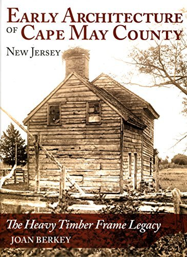 Early Architecture of Cape May County New Jersey The Heavy Timber Frame Legacy: BERKEY, Joan