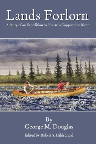 Lands Forlorn: A Story of an Expedition to Hearne's Coppermine River: George Mellis Douglas, ...