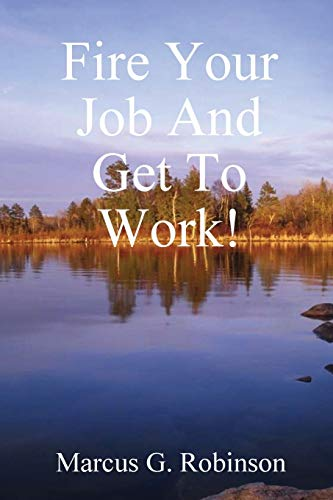 Fire Your Job And Get To Work!: Marcus G. Robinson