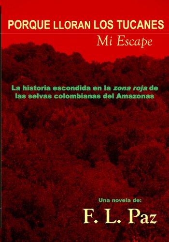 9780615201375: Porque Lloran Los Tucanes. Mi Escape.: La Historia Escondida En La Zona Roja De Las Selvas Colombianas Del Amazonas