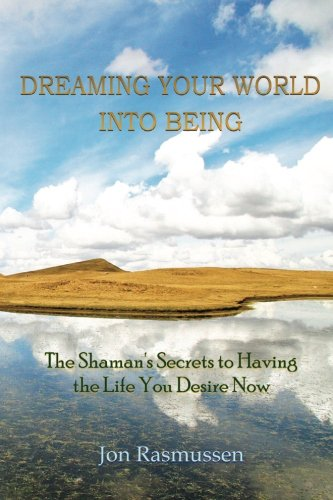 9780615203027: Dreaming Your World Into Being: The Shaman's Secrets To Having The Life You Desire Now