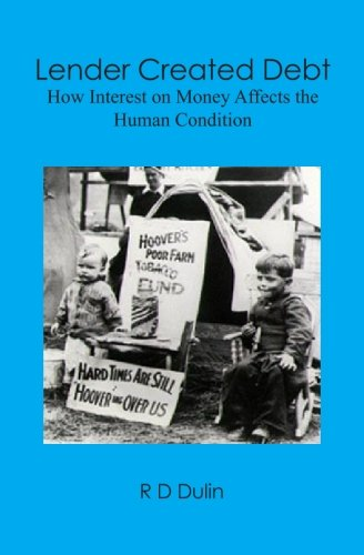 Lender Created Debt: How Interest on Money Affects the Human Condition: R D Dulin