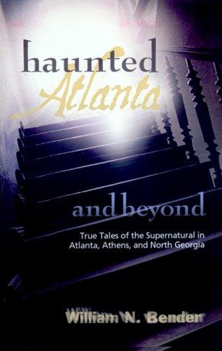 Haunted Atlanta and Beyond: True Tales of the Supernatural: William N. Bender