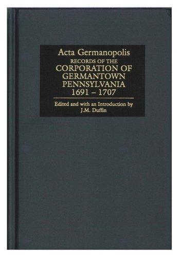 Acta Germanopolis: Records of the Corporation of Germantown, Pennsylvania, 1691-1707: J. M. Duffin
