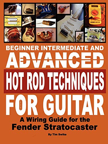 Beginner Intermediate and Advanced Hot Rod Techniques for Guitar a Fender Stratocaster Wiring Guide...