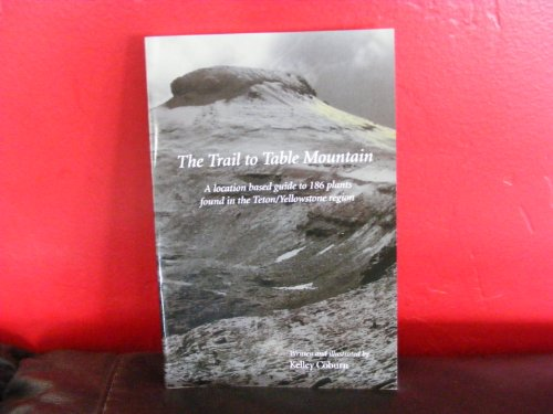 9780615218946: The Trail to Table Mountain: A Location Based Guide to 186 Plants Found in the Teton / Yellowstone Region