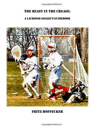 The Beast In The Crease: A Lacrosse Goalie's Guidebook: Hoffecker, Fritz