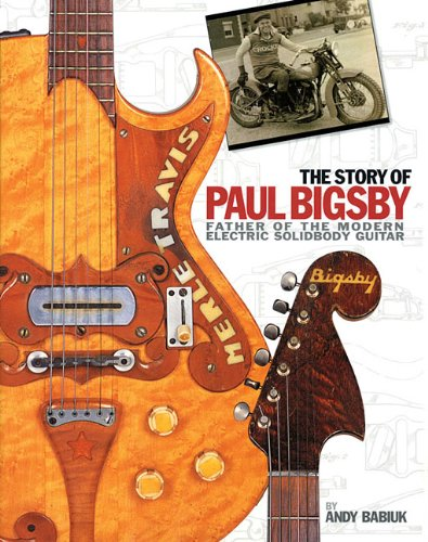 The Story Of Paul A. Bigsby: The Father Of The Modern Electric Solidbody Guitar: Babiuk, Andy