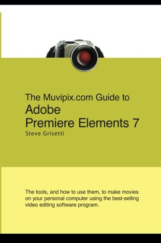 The Muvipix.com Guide To Adobe Premiere Elements 7: The Tools, And How To Use Them, To Create Great...
