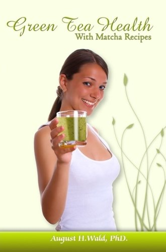 Green Tea Health With Matcha Recipes: August H. Wald