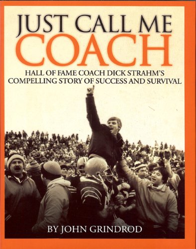 Just Call Me Coach; Hall of Fame Coach Dick Strahm's Compelling Story of Success and Survival:...