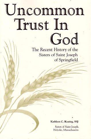Uncommon Trust in God: The Recent History of the Sisters of Saint Joseph of Springfield: Keating, ...