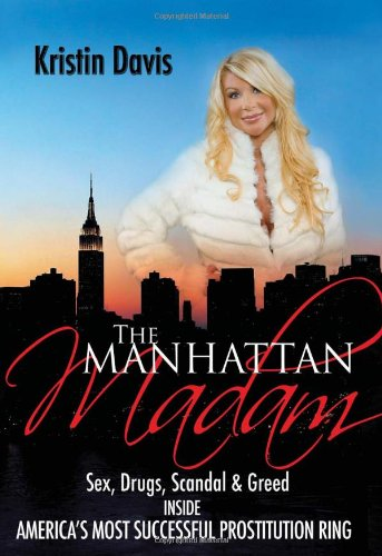 The Manhattan Madam: Sex, Drugs, Scandal & Greed Inside America's Most Successful ...