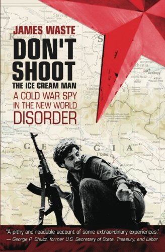 Don't shoot the ice cream man: A Cold War Spy in the New World Disorder: Waste, James
