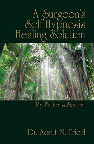 A Surgeon's Self-Hypnosis Healing Solution: My Father's Secret: Fried Dr., Auth Scott M.