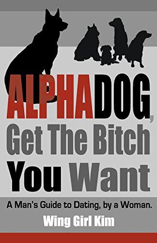 9780615287737: AlphaDog, Get The Bitch You Want: A Man's Guide to Dating, by a Woman