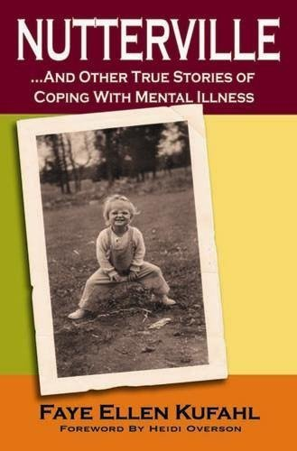 Nutterville.and Other True Stories of Coping with Mental Illness: Faye Ellen Kufahl