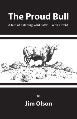 The Proud Bull a Tale of Catching Wild Cattle . With a Twist: Olson, Jim