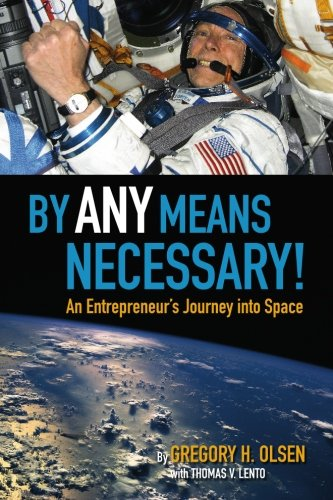 By Any Means Necessary!: An Entrepreneur's Journey into Space: Gregory H Olsen