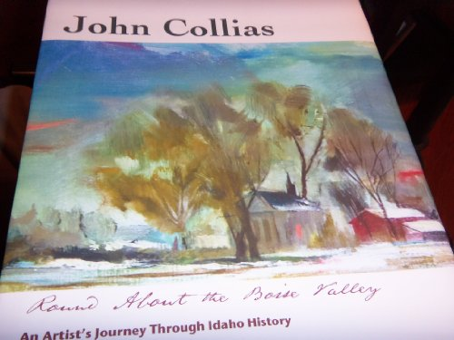 John Collias Round About the Boise Valley: An Artist's Journey Through Idaho History: Nick ...