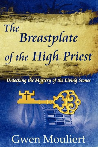 The Breastplate of the High Priest - Unlocking the Mystery of the Living Stones: Gwen Mouliert